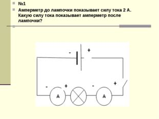 №1 Амперметр до лампочки показывает силу тока 2 А. Какую силу тока показывает