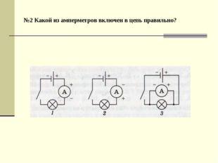 №2 Какой из амперметров включен в цепь правильно?