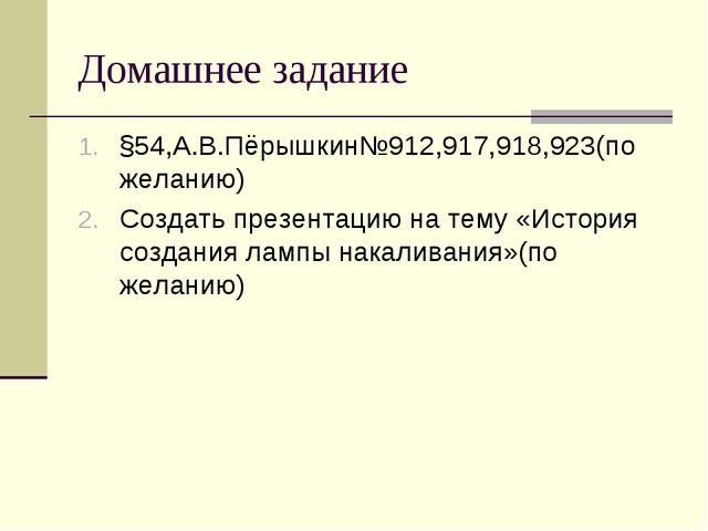 Домашнее задание §54,А.В.Пёрышкин№912,917,918,923(по желанию) Создать презент...