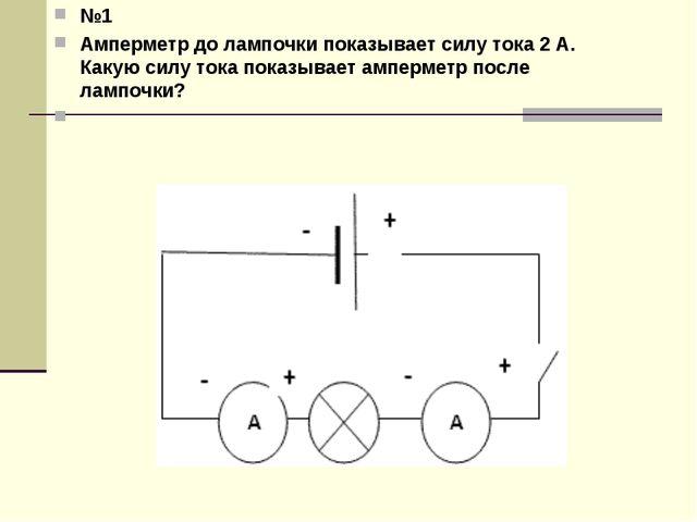 №1 Амперметр до лампочки показывает силу тока 2 А. Какую силу тока показывает...