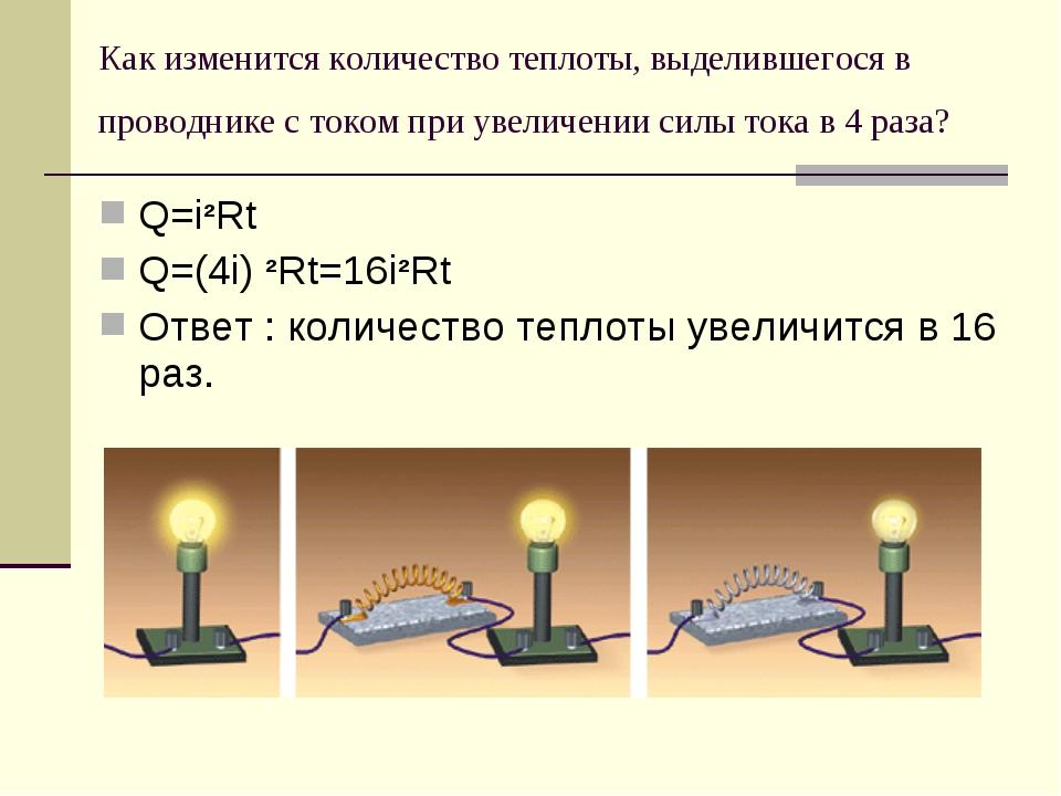 Q=i²Rt Q=(4i) ²Rt=16i²Rt Ответ : количество теплоты увеличится в 16 раз. Как...