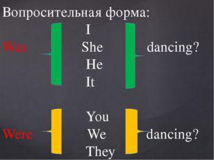 Вопросительная форма: I Was She dancing? He It You Were We dancing? They