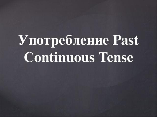 Употребление Past Continuous Tense