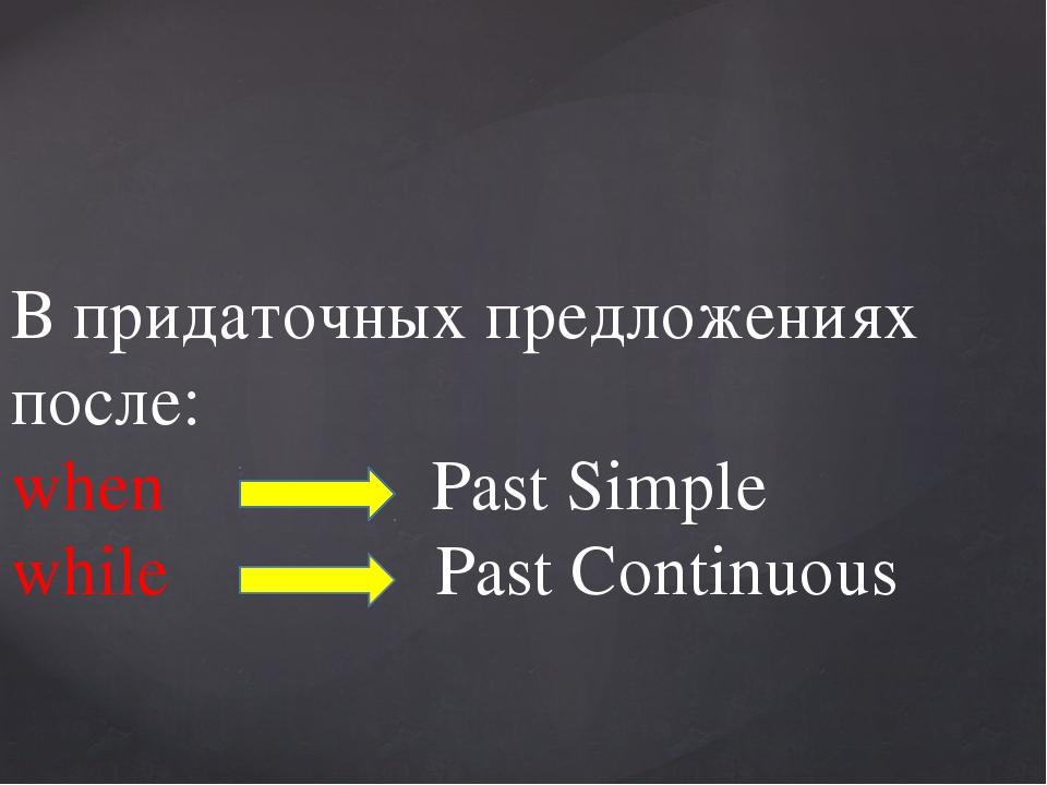 В придаточных предложениях после: when Past Simple while Past Continuous