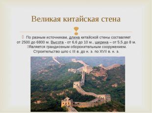 По разным источникам, длина китайской стены составляет от 2500 до 6800 м. Вы