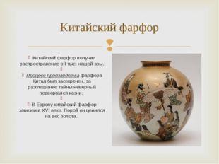 Китайский фарфор Китайский фарфор получил распространение в I тыс. нашей эры.