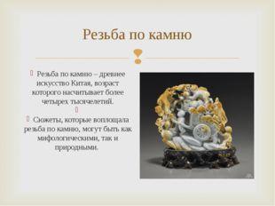 Резьба по камню Резьба по камню – древнее искусство Китая, возраст которого н