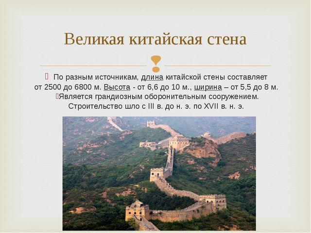 По разным источникам, длина китайской стены составляет от 2500 до 6800 м. Вы...