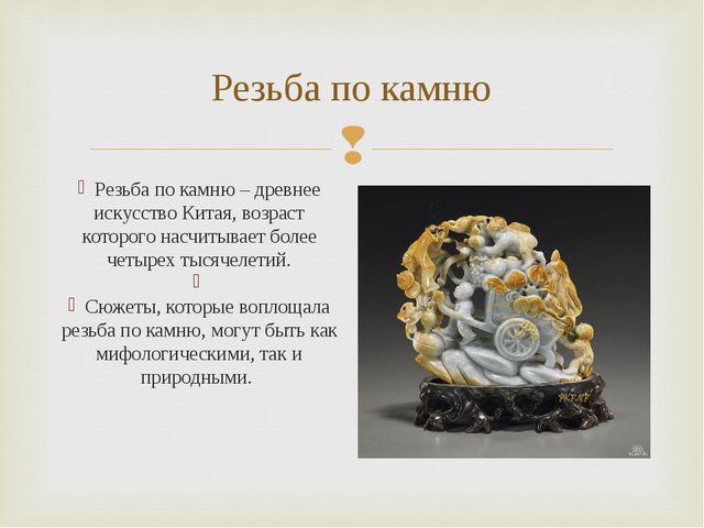 Резьба по камню Резьба по камню – древнее искусство Китая, возраст которого н...