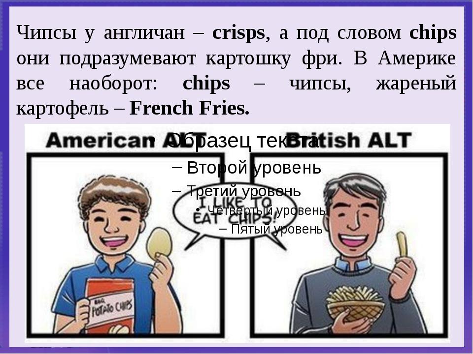 Чипсы у англичан – crisps, а под словом chips они подразумевают картошку фри...