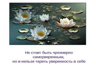 Не стоит быть чрезмерно самоуверенным, но и нельзя терять уверенность в себе