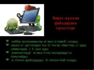 Вирус жұққан файлдардың әрекеттері: кейбір программалар жұмыс істемей қалады;