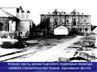Южная часть монастырского подворья периода начала строительства Храма (архив