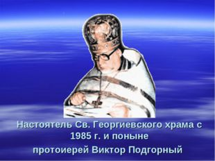 Настоятель Св. Георгиевского храма с 1985 г. и поныне протоиерей Виктор Подго