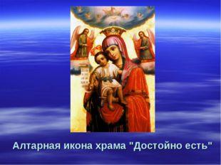 """Алтарная икона храма """"Достойно есть"""""""