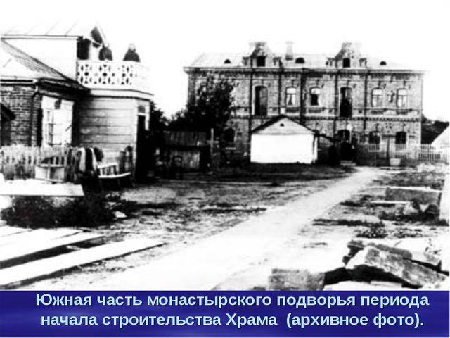 Южная часть монастырского подворья периода начала строительства Храма (архив...