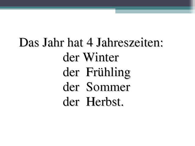 Das Jahr hat 4 Jahreszeiten: der Winter der Frühling der Sommer der Herbst.