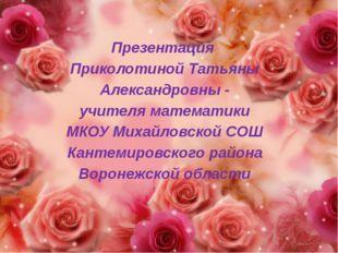 Презентация Приколотиной Татьяны Александровны - учителя математики МКОУ Миха