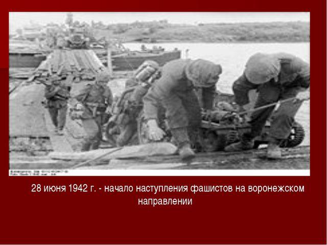 28 июня 1942 г. - начало наступления фашистов на воронежском направлении