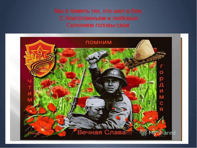 Мы в память тех, кто шел в бои, С благоговеньем и любовью Склоняем головы свои.