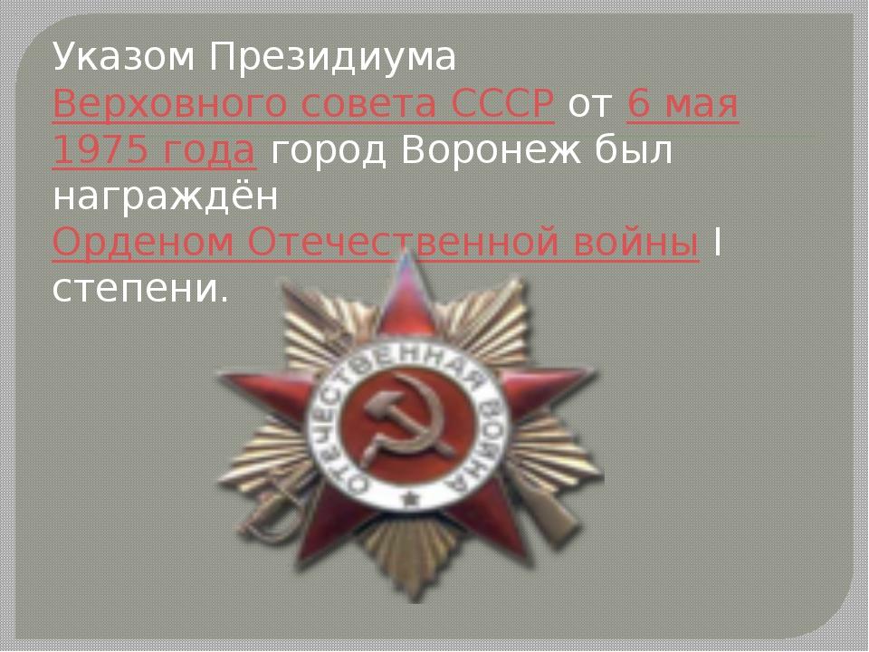 Указом Президиума Верховного совета СССР от 6 мая 1975 года город Воронеж был...