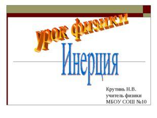 Крутинь Н.В. учитель физики МБОУ СОШ №10