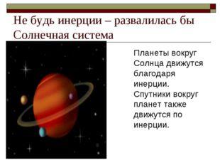 Не будь инерции – развалилась бы Солнечная система Планеты вокруг Солнца движ
