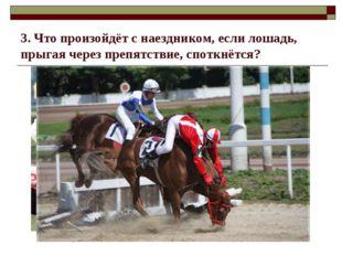 3. Что произойдёт с наездником, если лошадь, прыгая через препятствие, споткн