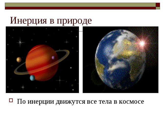 Инерция в природе По инерции движутся все тела в космосе