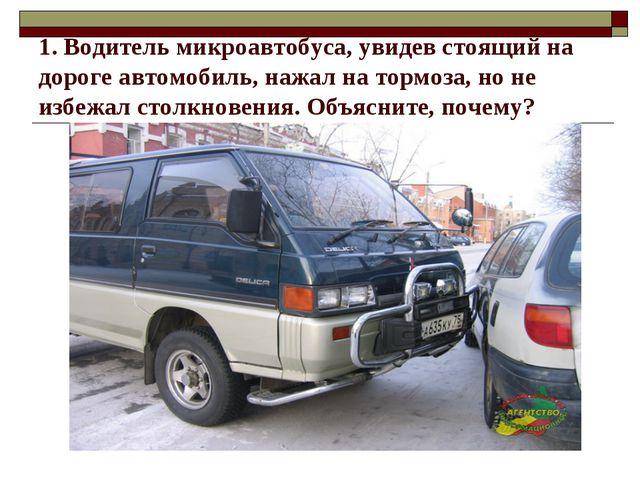 1. Водитель микроавтобуса, увидев стоящий на дороге автомобиль, нажал на торм...