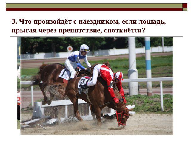 3. Что произойдёт с наездником, если лошадь, прыгая через препятствие, споткн...