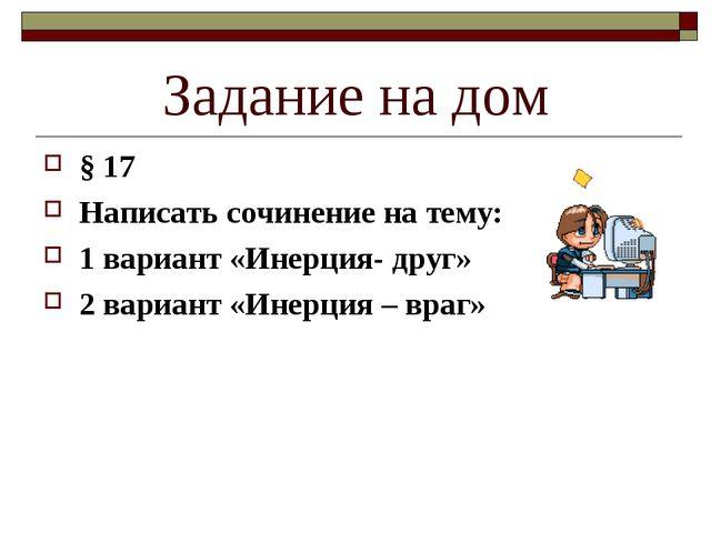Задание на дом § 17 Написать сочинение на тему: 1 вариант «Инерция- друг» 2 в...