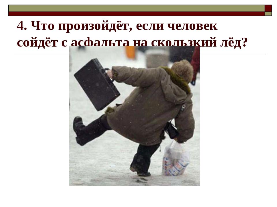 4. Что произойдёт, если человек сойдёт с асфальта на скользкий лёд?