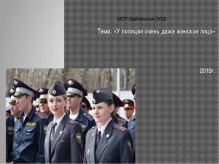МОУ Шайгинская ООШ Тема: «У полиции очень даже женское лицо» 2015г.
