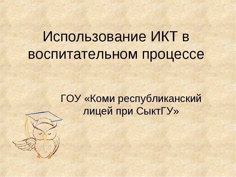 Использование ИКТ в воспитательном процессе ГОУ «Коми республиканский лицей п...