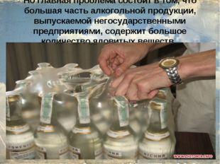 Но главная проблема состоит в том, что большая часть алкогольной продукции,