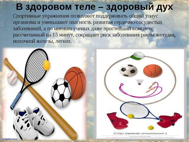 В здоровом теле – здоровый дух Спортивные упражнения позволяют поддерживать о...