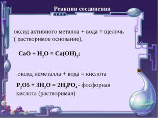 Реакции соединения оксид активного металла + вода = щелочь ( растворимое осно