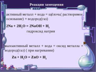 Реакции замещения активный металл + вода = щёлочь( растворимое основание) + в
