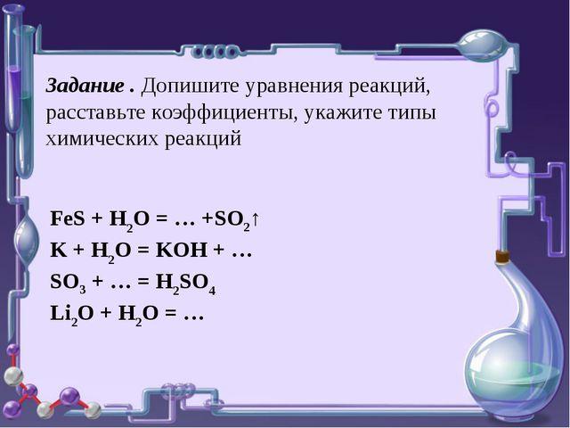 Задание . Допишите уравнения реакций, расставьте коэффициенты, укажите типы...