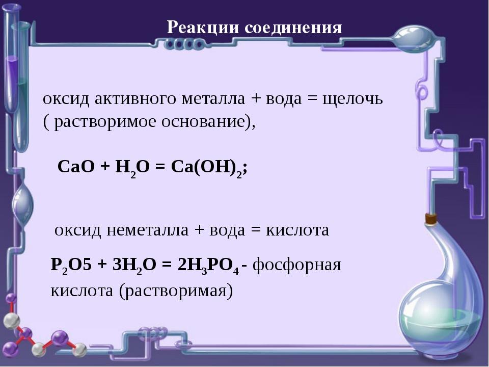 Реакции соединения оксид активного металла + вода = щелочь ( растворимое осно...