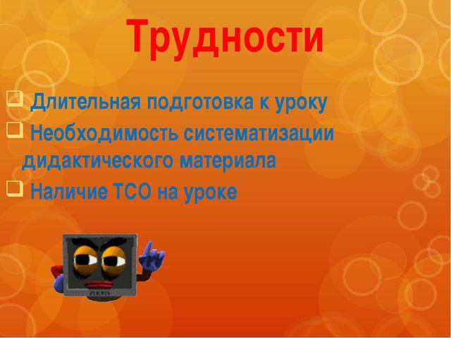 Трудности Длительная подготовка к уроку Необходимость систематизации дидактич...