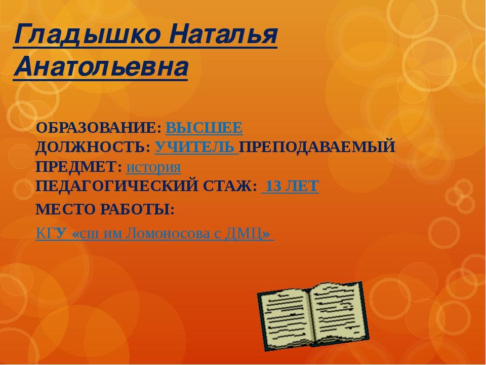 Гладышко Наталья Анатольевна ОБРАЗОВАНИЕ: ВЫСШЕЕ ДОЛЖНОСТЬ: УЧИТЕЛЬ ПРЕПОДАВА...