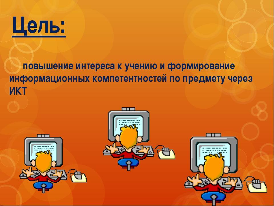 Цель: повышение интереса к учению и формирование информационных компетентнос...