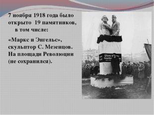 7 ноября 1918 года было открыто 19 памятников, в том числе: «Маркс и Энгельс»