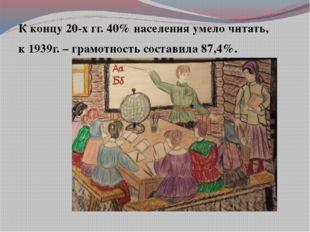 К концу 20-х гг. 40% населения умело читать, к 1939г. – грамотность состави