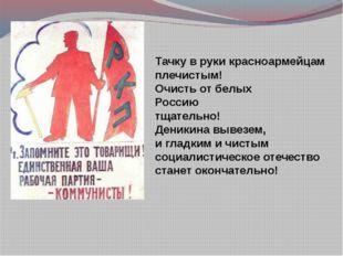 Тачку в руки красноармейцам плечистым! Очисть от белых Россию тщательно! Дени