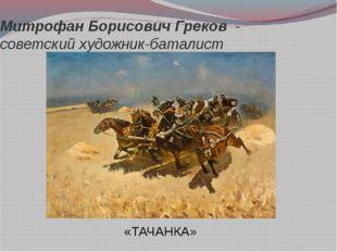 Митрофан Борисович Греков - советский художник-баталист «ТАЧАНКА»