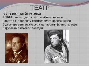 ТЕАТР ВСЕВОЛОД МЕЙЕРХОЛЬД В 1918 г. он вступил в партию большевиков, Работал