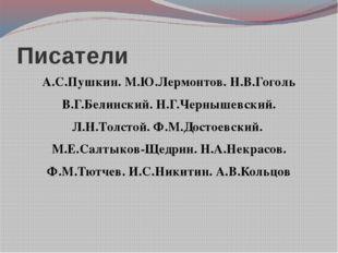Писатели А.С.Пушкин. М.Ю.Лермонтов. Н.В.Гоголь В.Г.Белинский. Н.Г.Чернышевски